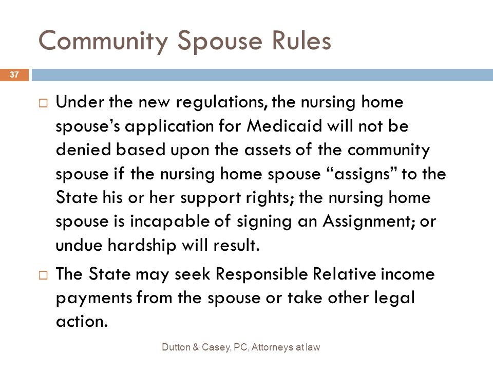 Community Spouse Rules  Under the new regulations, the nursing home spouse's application for Medicaid will not be denied based upon the assets of the