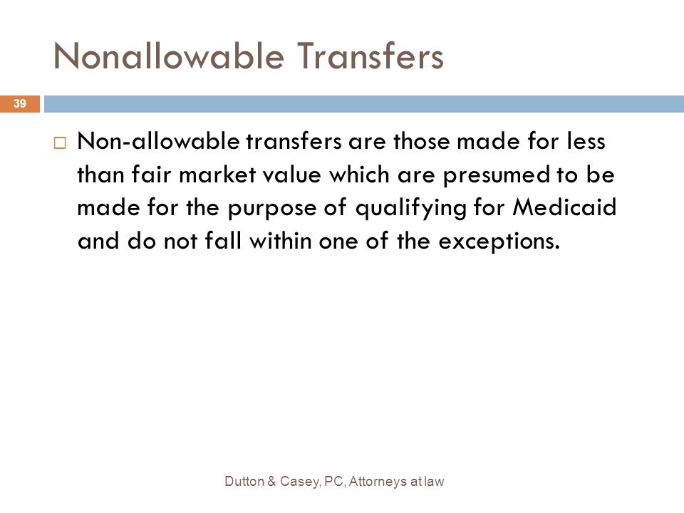 Nonallowable Transfers  Non-allowable transfers are those made for less than fair market value which are presumed to be made for the purpose of quali