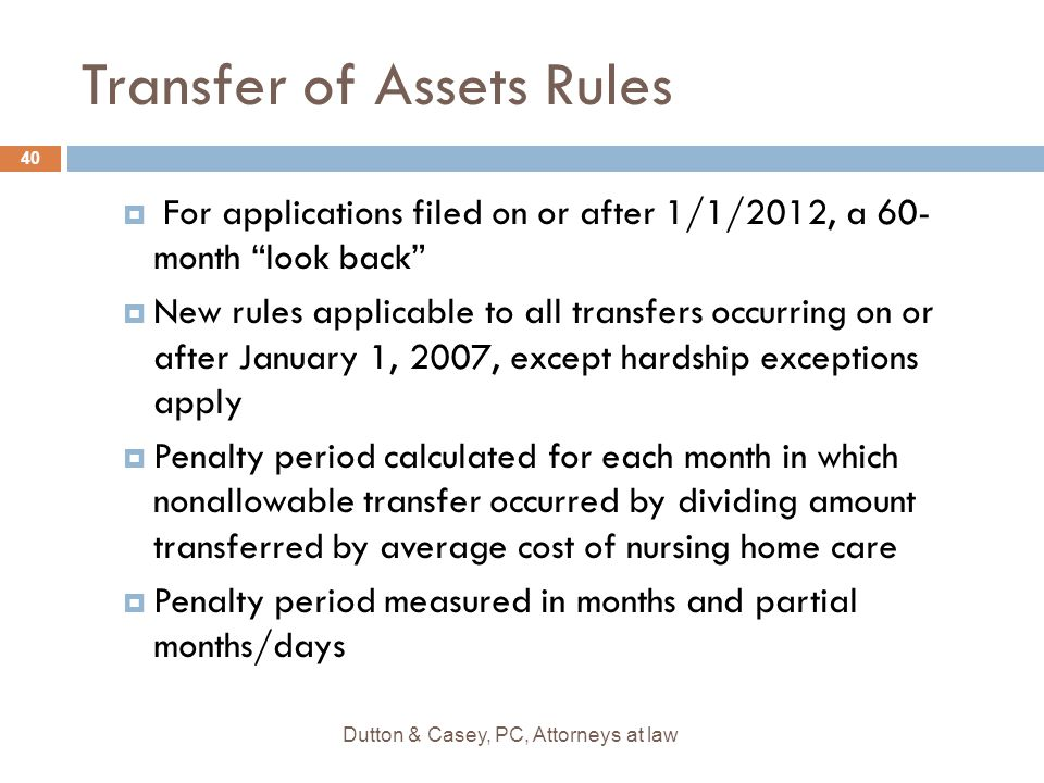 """Transfer of Assets Rules  For applications filed on or after 1/1/2012, a 60- month """"look back""""  New rules applicable to all transfers occurring on o"""