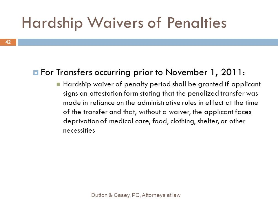 Hardship Waivers of Penalties  For Transfers occurring prior to November 1, 2011: Hardship waiver of penalty period shall be granted if applicant signs an attestation form stating that the penalized transfer was made in reliance on the administrative rules in effect at the time of the transfer and that, without a waiver, the applicant faces deprivation of medical care, food, clothing, shelter, or other necessities 42 Dutton & Casey, PC, Attorneys at law