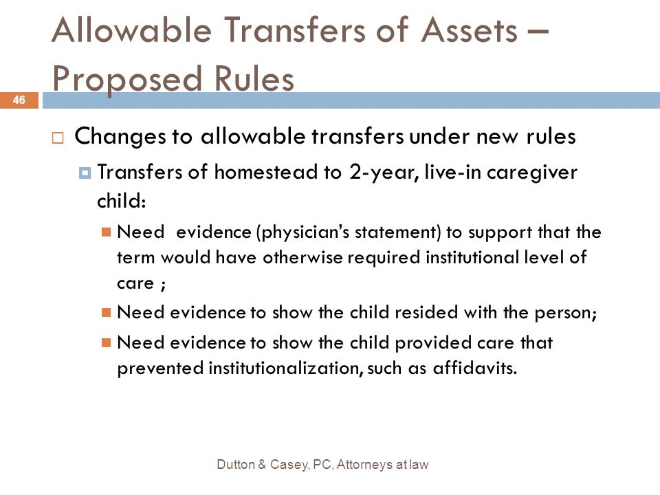 Allowable Transfers of Assets – Proposed Rules  Changes to allowable transfers under new rules  Transfers of homestead to 2-year, live-in caregiver