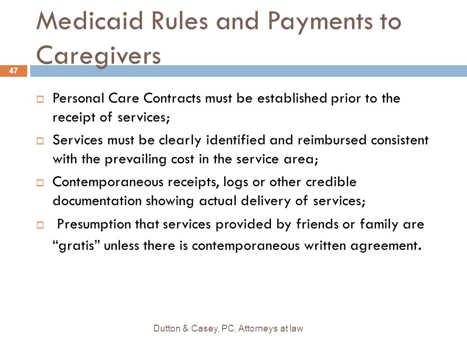 Medicaid Rules and Payments to Caregivers  Personal Care Contracts must be established prior to the receipt of services;  Services must be clearly i