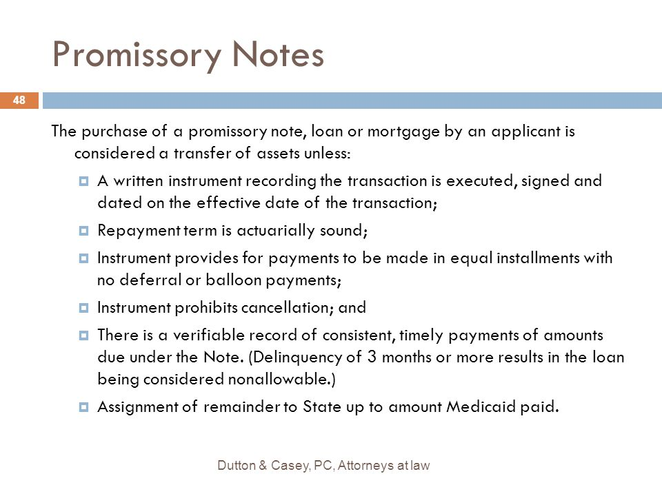 Promissory Notes The purchase of a promissory note, loan or mortgage by an applicant is considered a transfer of assets unless:  A written instrument recording the transaction is executed, signed and dated on the effective date of the transaction;  Repayment term is actuarially sound;  Instrument provides for payments to be made in equal installments with no deferral or balloon payments;  Instrument prohibits cancellation; and  There is a verifiable record of consistent, timely payments of amounts due under the Note.