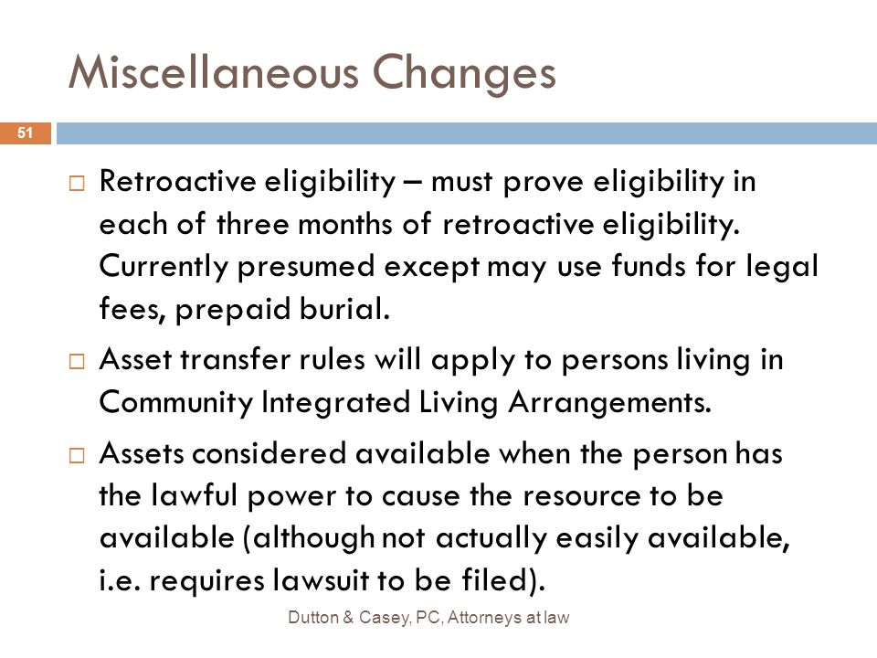Miscellaneous Changes  Retroactive eligibility – must prove eligibility in each of three months of retroactive eligibility. Currently presumed except
