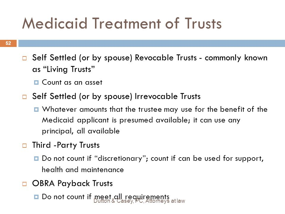"""Medicaid Treatment of Trusts  Self Settled (or by spouse) Revocable Trusts - commonly known as """"Living Trusts""""  Count as an asset  Self Settled (or"""