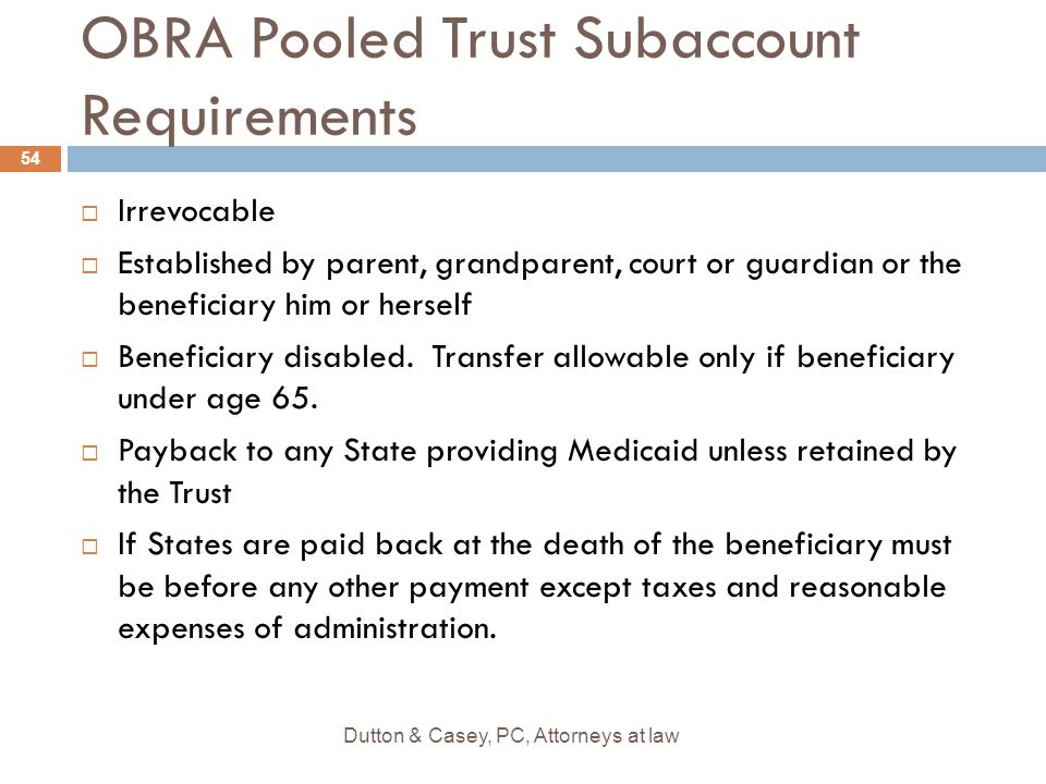 OBRA Pooled Trust Subaccount Requirements  Irrevocable  Established by parent, grandparent, court or guardian or the beneficiary him or herself  Be
