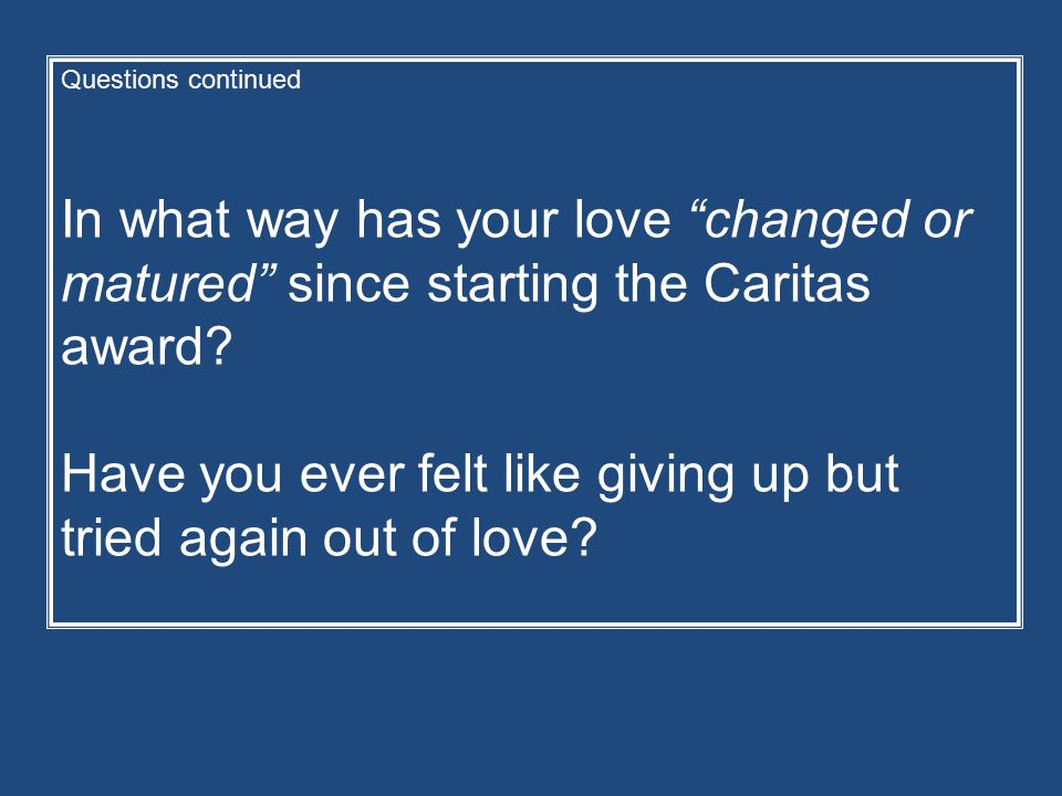 Questions continued In what way has your love changed or matured since starting the Caritas award.