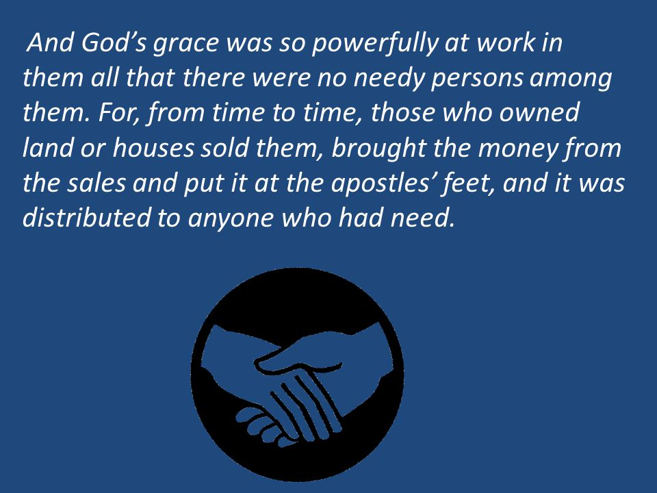 And God's grace was so powerfully at work in them all that there were no needy persons among them.