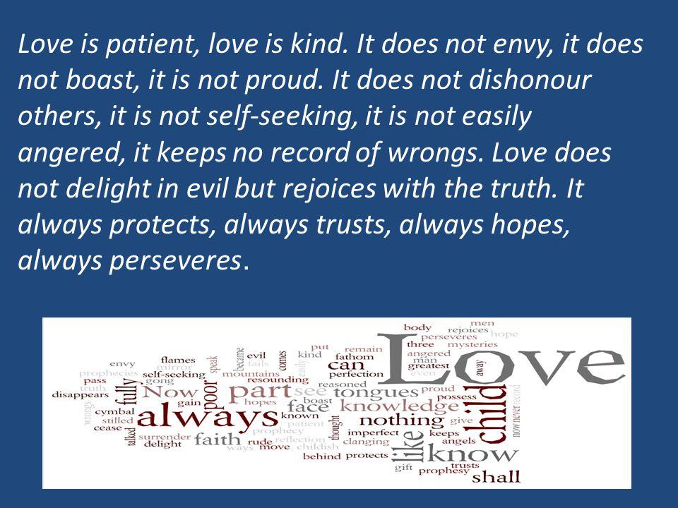Love is patient, love is kind. It does not envy, it does not boast, it is not proud. It does not dishonour others, it is not self-seeking, it is not e