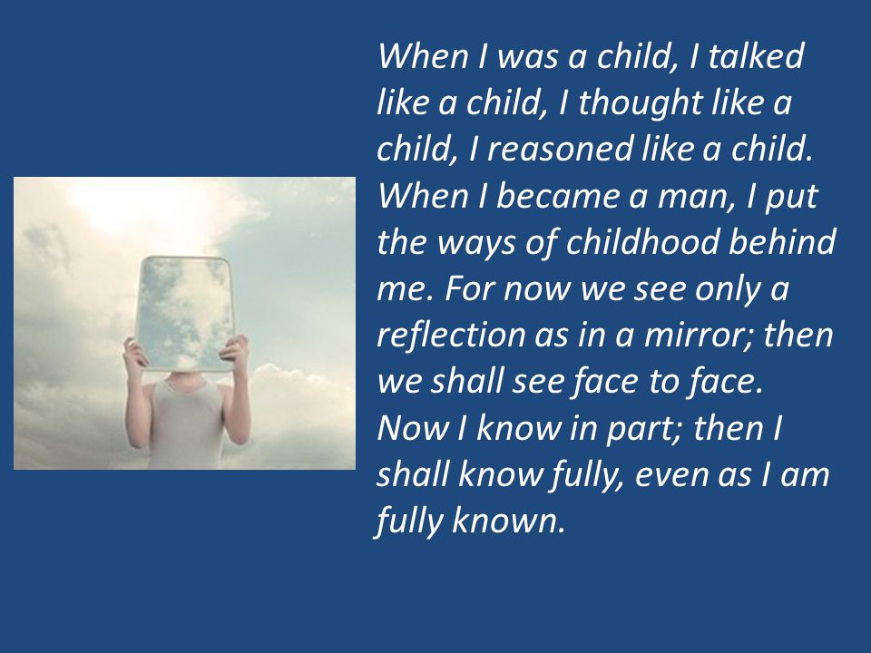 When I was a child, I talked like a child, I thought like a child, I reasoned like a child. When I became a man, I put the ways of childhood behind me