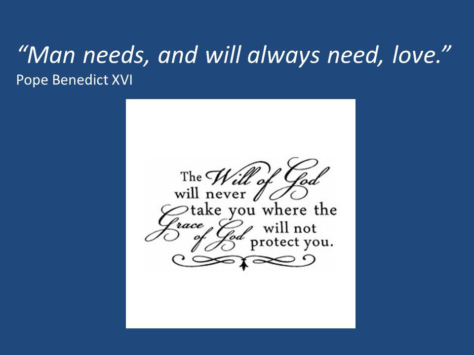 """Man needs, and will always need, love."" Pope Benedict XVI"