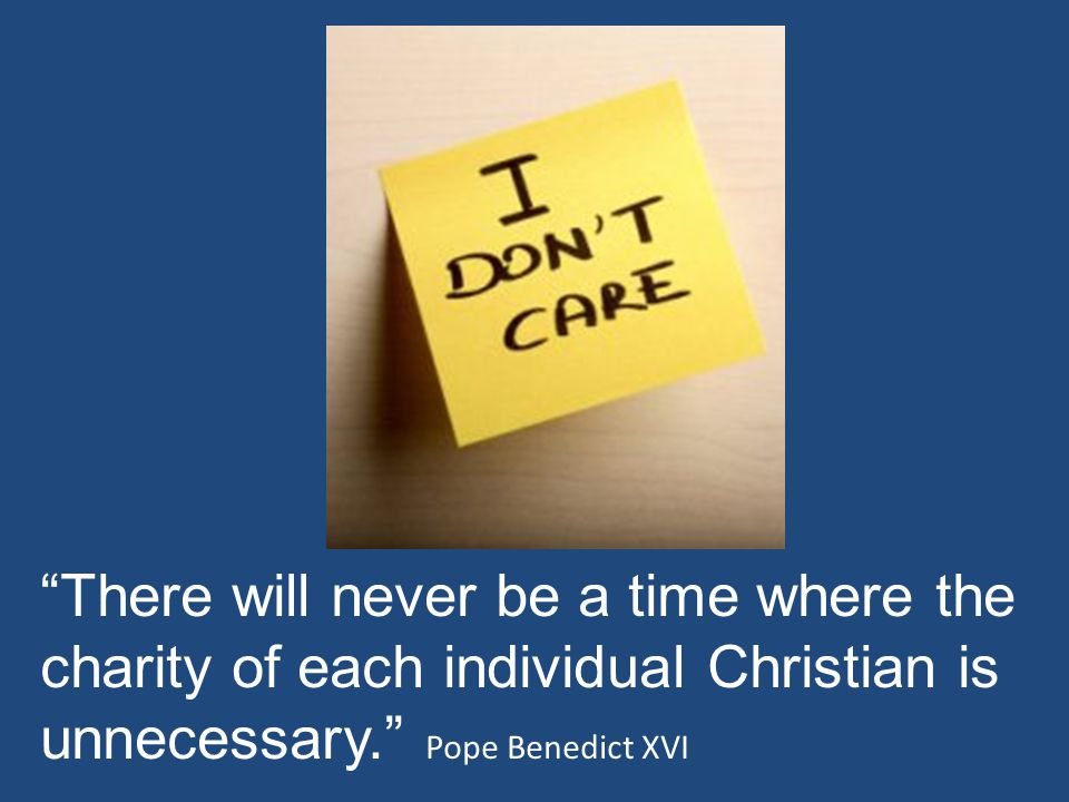 There will never be a time where the charity of each individual Christian is unnecessary. Pope Benedict XVI
