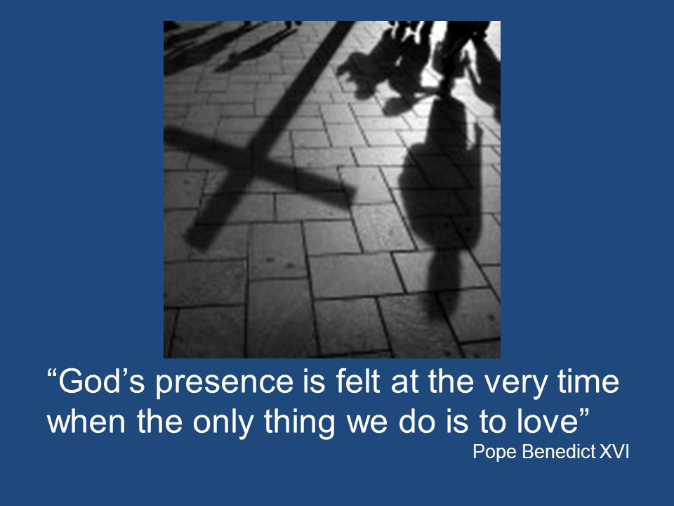 """""""God's presence is felt at the very time when the only thing we do is to love"""" Pope Benedict XVI"""