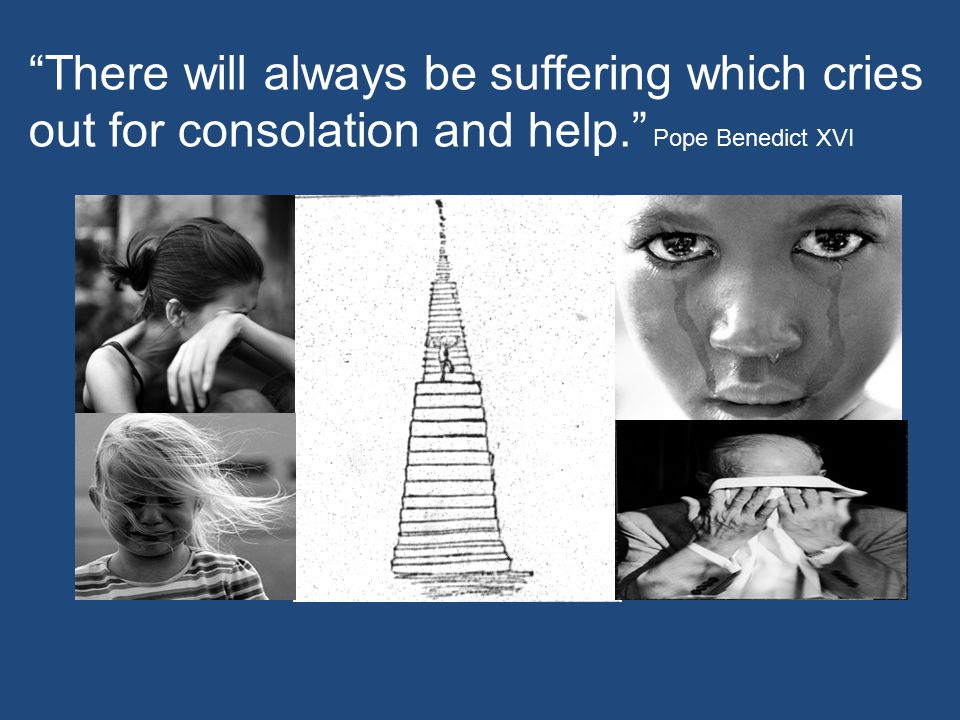 """""""There will always be suffering which cries out for consolation and help."""" Pope Benedict XVI"""