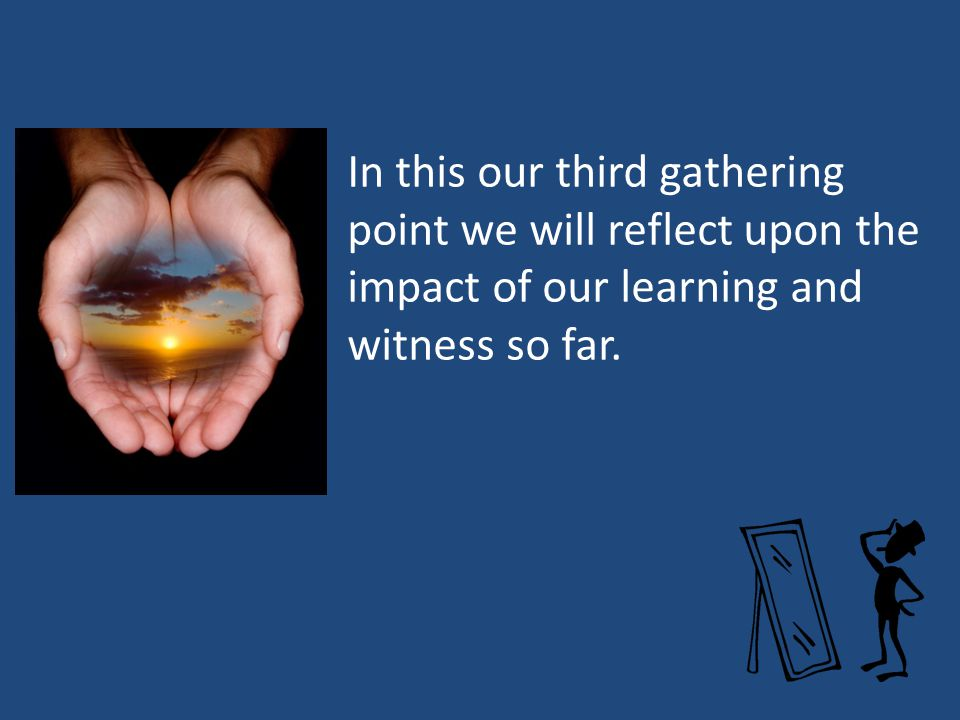 In this our third gathering point we will reflect upon the impact of our learning and witness so far.