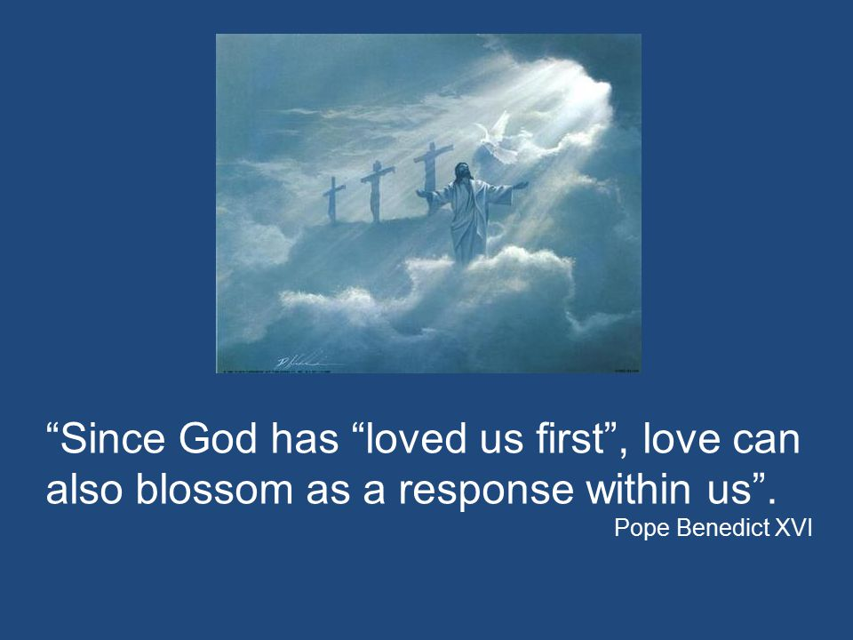 """""""Since God has """"loved us first"""", love can also blossom as a response within us"""". Pope Benedict XVI"""