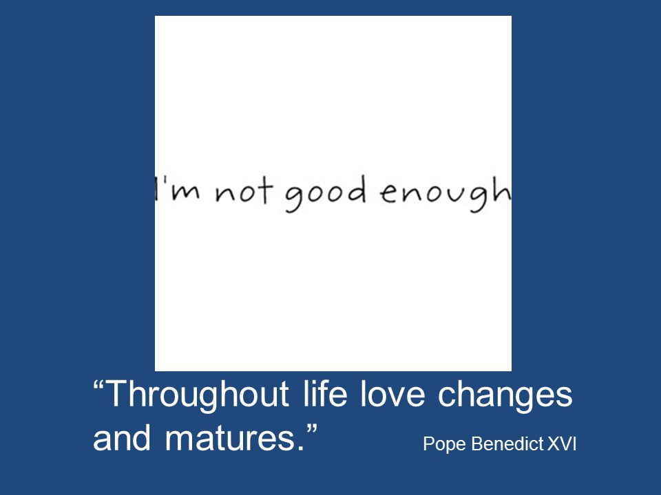 Throughout life love changes and matures. Pope Benedict XVI
