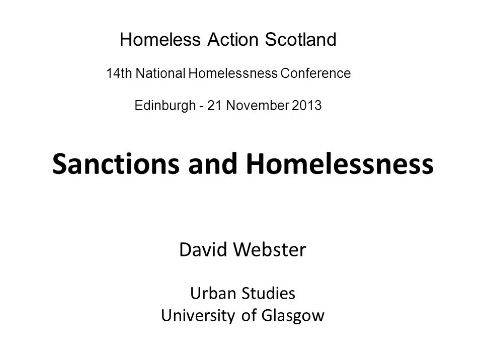Sanctions and Homelessness David Webster Urban Studies University of Glasgow Homeless Action Scotland 14th National Homelessness Conference Edinburgh - 21 November 2013