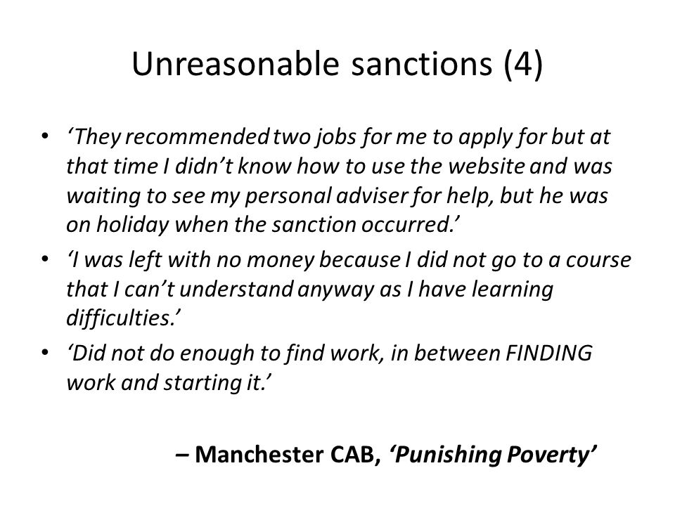 Unreasonable sanctions (4) 'They recommended two jobs for me to apply for but at that time I didn't know how to use the website and was waiting to see my personal adviser for help, but he was on holiday when the sanction occurred.' 'I was left with no money because I did not go to a course that I can't understand anyway as I have learning difficulties.' 'Did not do enough to find work, in between FINDING work and starting it.' – Manchester CAB, 'Punishing Poverty'