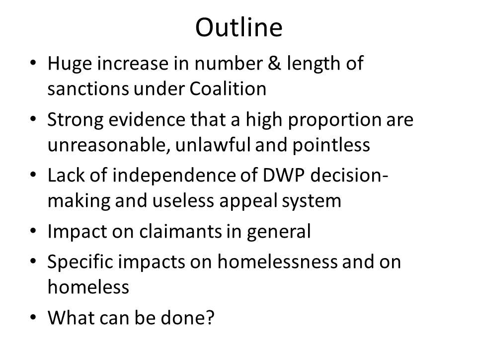 Outline Huge increase in number & length of sanctions under Coalition Strong evidence that a high proportion are unreasonable, unlawful and pointless Lack of independence of DWP decision- making and useless appeal system Impact on claimants in general Specific impacts on homelessness and on homeless What can be done?
