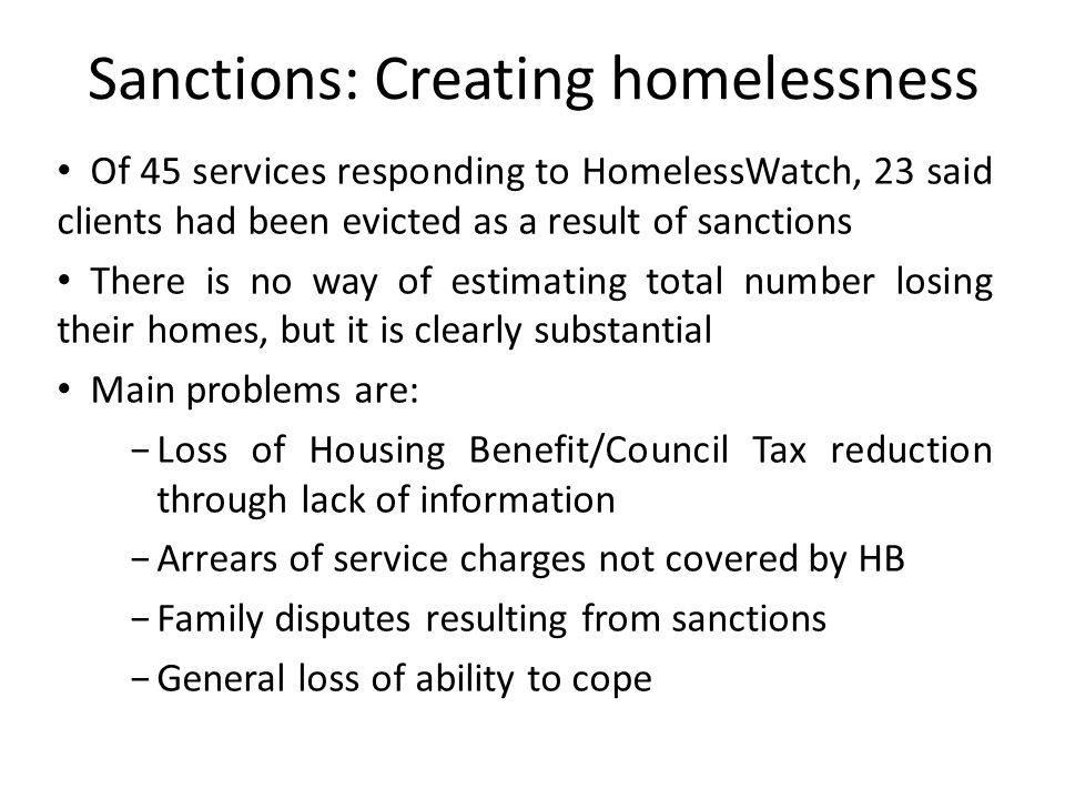 Sanctions: Creating homelessness Of 45 services responding to HomelessWatch, 23 said clients had been evicted as a result of sanctions There is no way of estimating total number losing their homes, but it is clearly substantial Main problems are: −Loss of Housing Benefit/Council Tax reduction through lack of information −Arrears of service charges not covered by HB −Family disputes resulting from sanctions −General loss of ability to cope