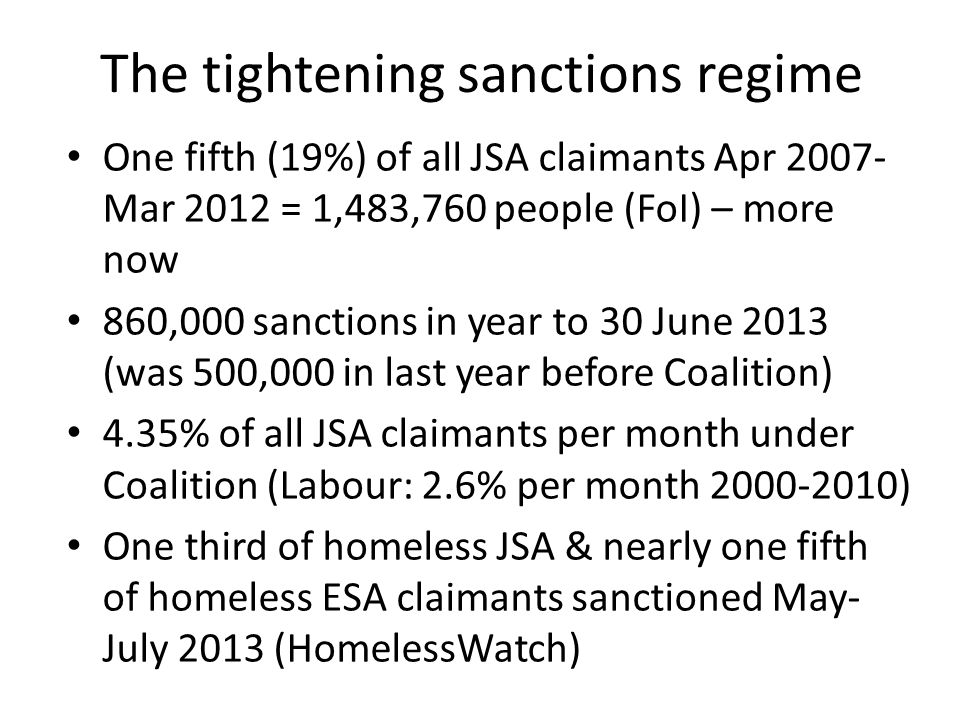 The tightening sanctions regime One fifth (19%) of all JSA claimants Apr 2007- Mar 2012 = 1,483,760 people (FoI) – more now 860,000 sanctions in year to 30 June 2013 (was 500,000 in last year before Coalition) 4.35% of all JSA claimants per month under Coalition (Labour: 2.6% per month 2000-2010) One third of homeless JSA & nearly one fifth of homeless ESA claimants sanctioned May- July 2013 (HomelessWatch)