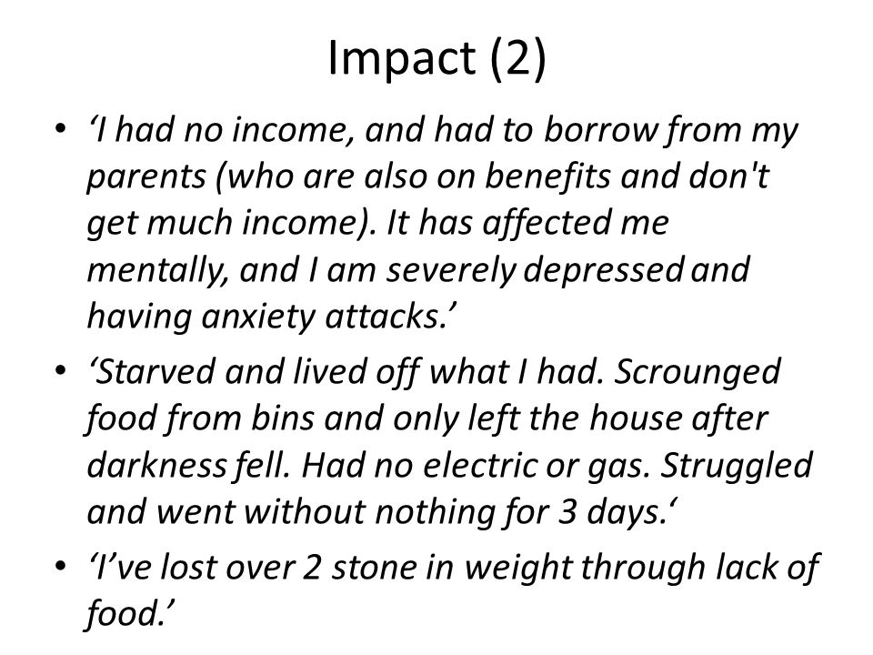 Impact (2) 'I had no income, and had to borrow from my parents (who are also on benefits and don t get much income).