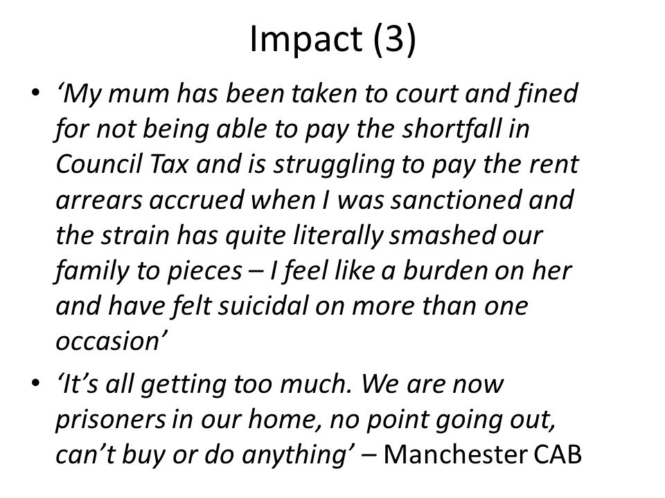 Impact (3) 'My mum has been taken to court and fined for not being able to pay the shortfall in Council Tax and is struggling to pay the rent arrears accrued when I was sanctioned and the strain has quite literally smashed our family to pieces – I feel like a burden on her and have felt suicidal on more than one occasion' 'It's all getting too much.