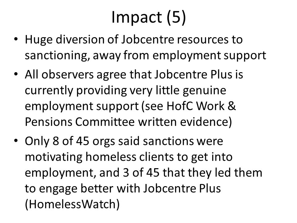 Impact (5) Huge diversion of Jobcentre resources to sanctioning, away from employment support All observers agree that Jobcentre Plus is currently providing very little genuine employment support (see HofC Work & Pensions Committee written evidence) Only 8 of 45 orgs said sanctions were motivating homeless clients to get into employment, and 3 of 45 that they led them to engage better with Jobcentre Plus (HomelessWatch)
