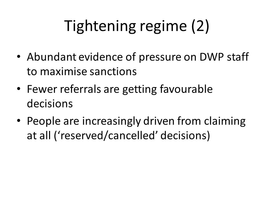 Tightening regime (2) Abundant evidence of pressure on DWP staff to maximise sanctions Fewer referrals are getting favourable decisions People are increasingly driven from claiming at all ('reserved/cancelled' decisions)