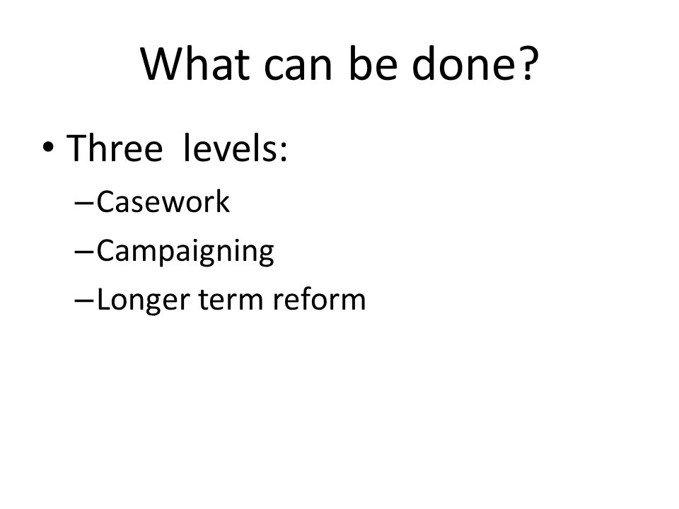 What can be done? Three levels: – Casework – Campaigning – Longer term reform