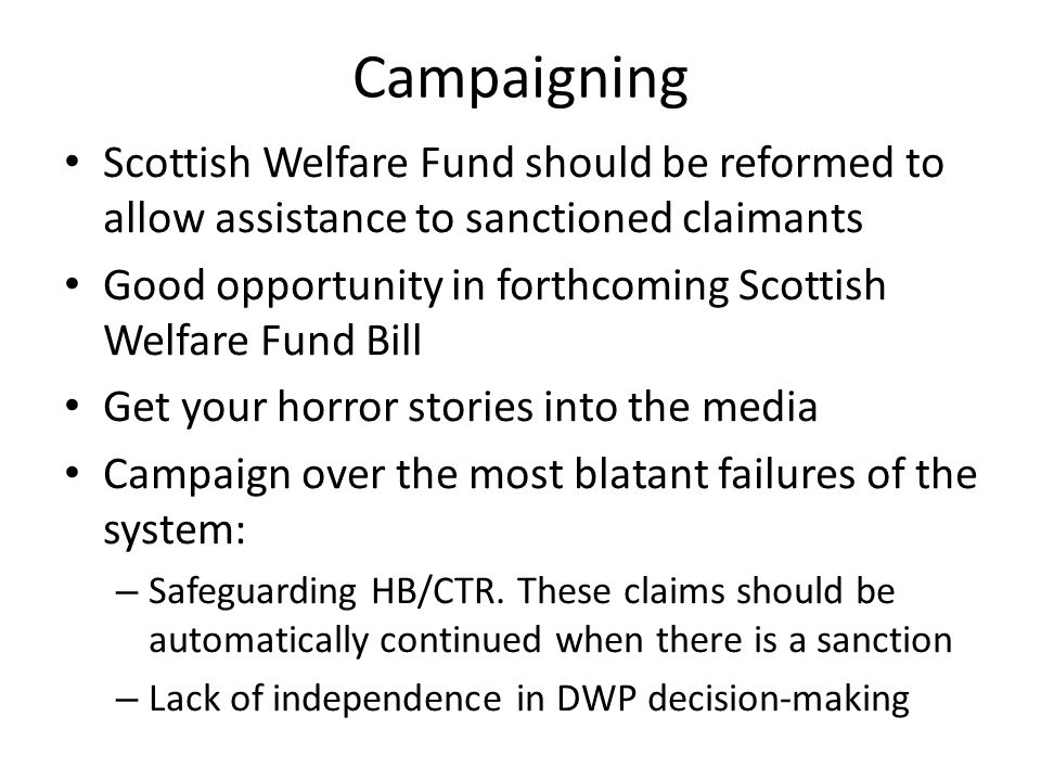 Campaigning Scottish Welfare Fund should be reformed to allow assistance to sanctioned claimants Good opportunity in forthcoming Scottish Welfare Fund Bill Get your horror stories into the media Campaign over the most blatant failures of the system: – Safeguarding HB/CTR.