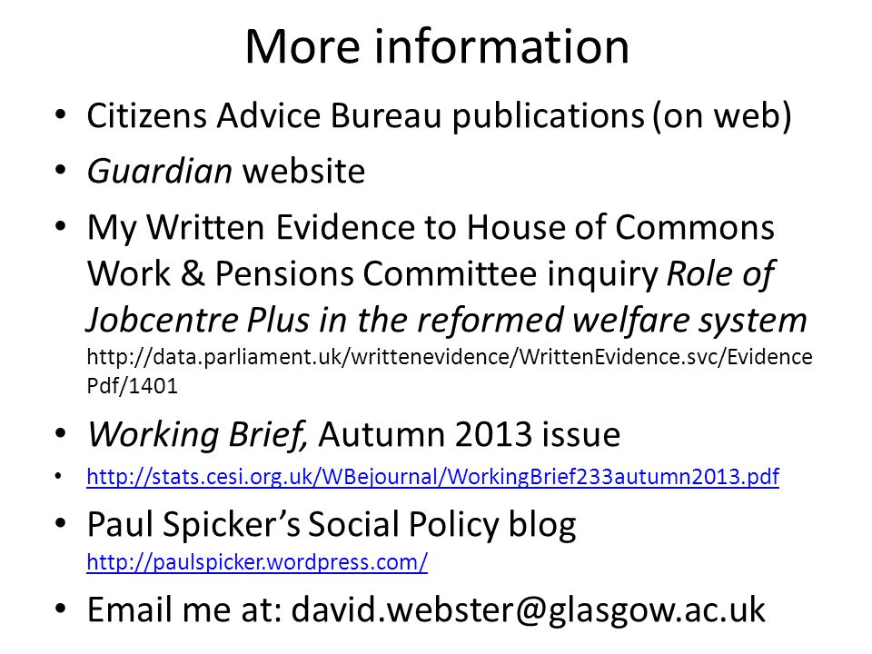 More information Citizens Advice Bureau publications (on web) Guardian website My Written Evidence to House of Commons Work & Pensions Committee inquiry Role of Jobcentre Plus in the reformed welfare system http://data.parliament.uk/writtenevidence/WrittenEvidence.svc/Evidence Pdf/1401 Working Brief, Autumn 2013 issue http://stats.cesi.org.uk/WBejournal/WorkingBrief233autumn2013.pdf Paul Spicker's Social Policy blog http://paulspicker.wordpress.com/ http://paulspicker.wordpress.com/ Email me at: david.webster@glasgow.ac.uk