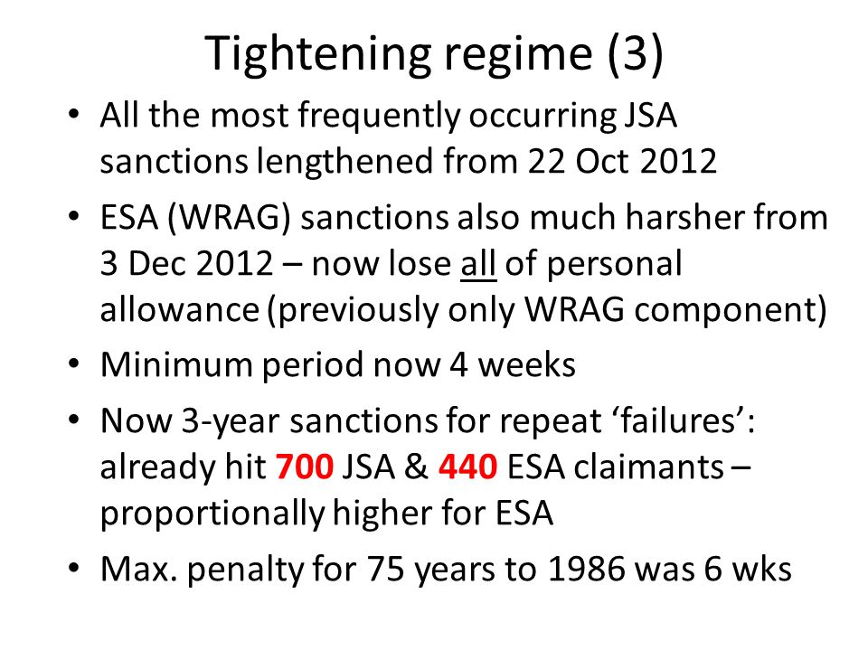 Tightening regime (3) All the most frequently occurring JSA sanctions lengthened from 22 Oct 2012 ESA (WRAG) sanctions also much harsher from 3 Dec 2012 – now lose all of personal allowance (previously only WRAG component) Minimum period now 4 weeks Now 3-year sanctions for repeat 'failures': already hit 700 JSA & 440 ESA claimants – proportionally higher for ESA Max.