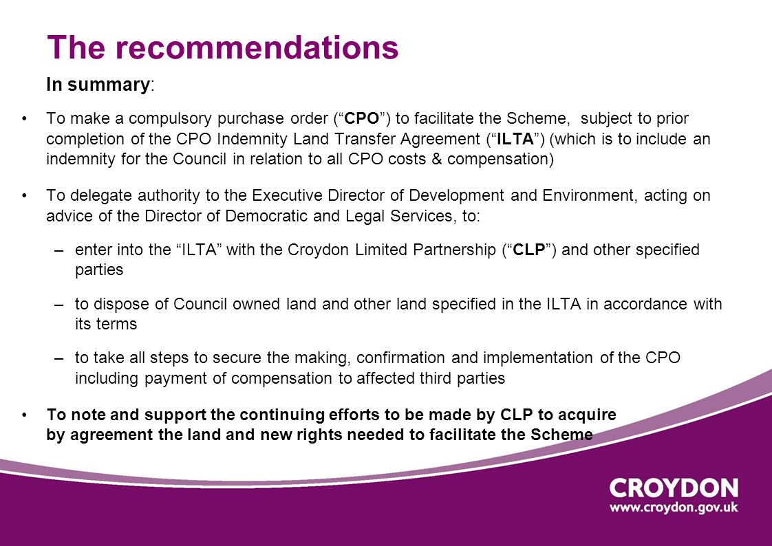 The recommendations In summary: To make a compulsory purchase order ( CPO ) to facilitate the Scheme, subject to prior completion of the CPO Indemnity Land Transfer Agreement ( ILTA ) (which is to include an indemnity for the Council in relation to all CPO costs & compensation) To delegate authority to the Executive Director of Development and Environment, acting on advice of the Director of Democratic and Legal Services, to: –enter into the ILTA with the Croydon Limited Partnership ( CLP ) and other specified parties –to dispose of Council owned land and other land specified in the ILTA in accordance with its terms –to take all steps to secure the making, confirmation and implementation of the CPO including payment of compensation to affected third parties To note and support the continuing efforts to be made by CLP to acquire by agreement the land and new rights needed to facilitate the Scheme