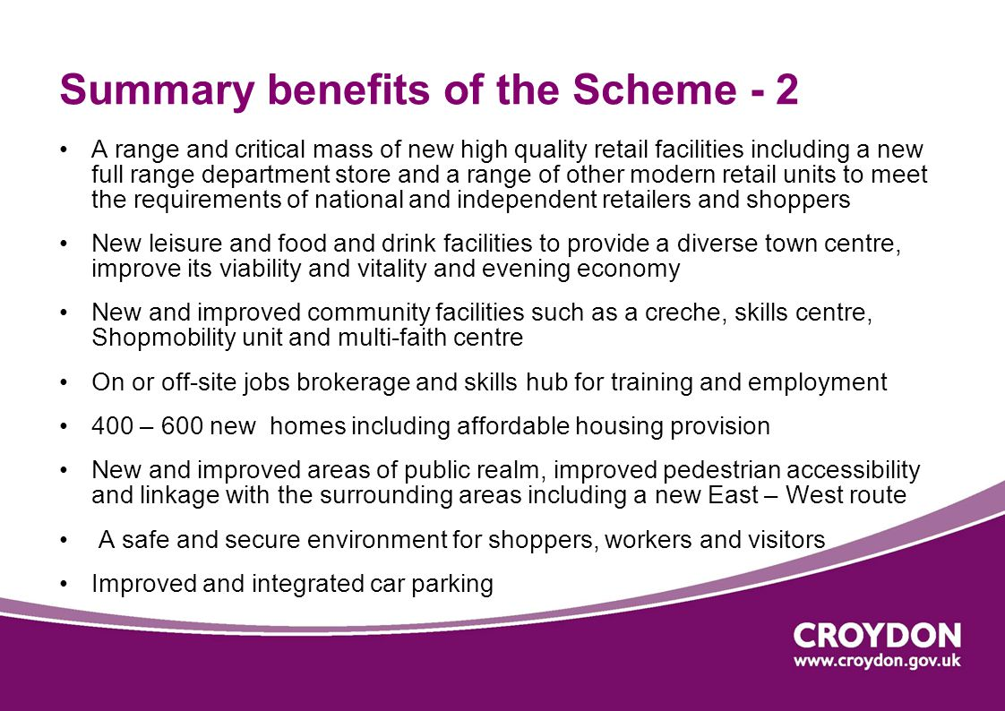 Summary benefits of the Scheme - 2 A range and critical mass of new high quality retail facilities including a new full range department store and a range of other modern retail units to meet the requirements of national and independent retailers and shoppers New leisure and food and drink facilities to provide a diverse town centre, improve its viability and vitality and evening economy New and improved community facilities such as a creche, skills centre, Shopmobility unit and multi-faith centre On or off-site jobs brokerage and skills hub for training and employment 400 – 600 new homes including affordable housing provision New and improved areas of public realm, improved pedestrian accessibility and linkage with the surrounding areas including a new East – West route A safe and secure environment for shoppers, workers and visitors Improved and integrated car parking