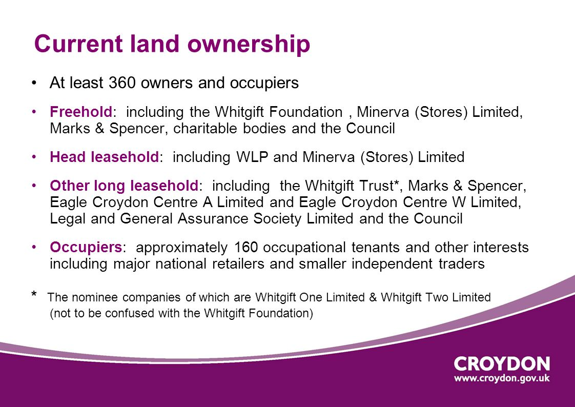 Current land ownership At least 360 owners and occupiers Freehold: including the Whitgift Foundation, Minerva (Stores) Limited, Marks & Spencer, charitable bodies and the Council Head leasehold: including WLP and Minerva (Stores) Limited Other long leasehold: including the Whitgift Trust*, Marks & Spencer, Eagle Croydon Centre A Limited and Eagle Croydon Centre W Limited, Legal and General Assurance Society Limited and the Council Occupiers: approximately 160 occupational tenants and other interests including major national retailers and smaller independent traders * The nominee companies of which are Whitgift One Limited & Whitgift Two Limited (not to be confused with the Whitgift Foundation)