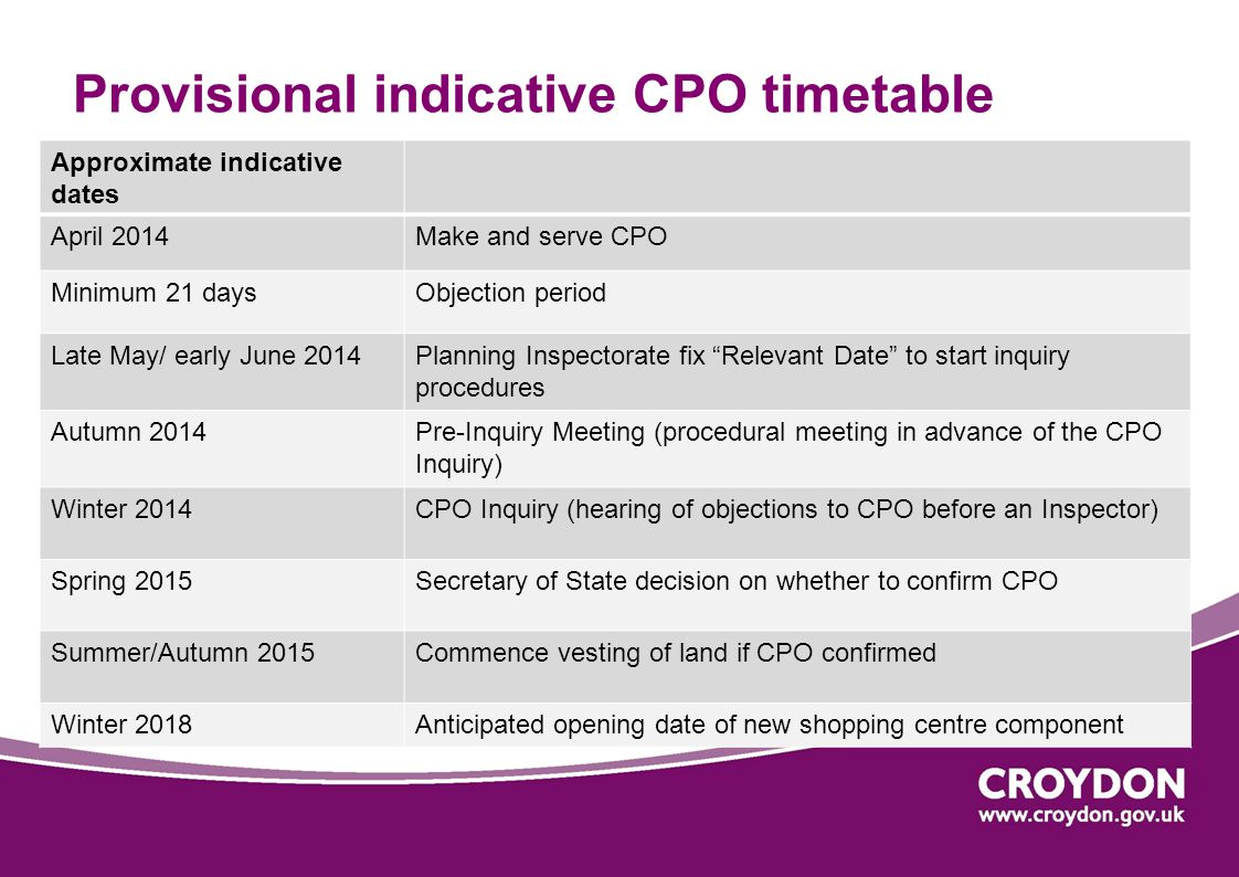 Provisional indicative CPO timetable Approximate indicative dates April 2014Make and serve CPO Minimum 21 daysObjection period Late May/ early June 2014Planning Inspectorate fix Relevant Date to start inquiry procedures Autumn 2014Pre-Inquiry Meeting (procedural meeting in advance of the CPO Inquiry) Winter 2014CPO Inquiry (hearing of objections to CPO before an Inspector) Spring 2015Secretary of State decision on whether to confirm CPO Summer/Autumn 2015Commence vesting of land if CPO confirmed Winter 2018Anticipated opening date of new shopping centre component