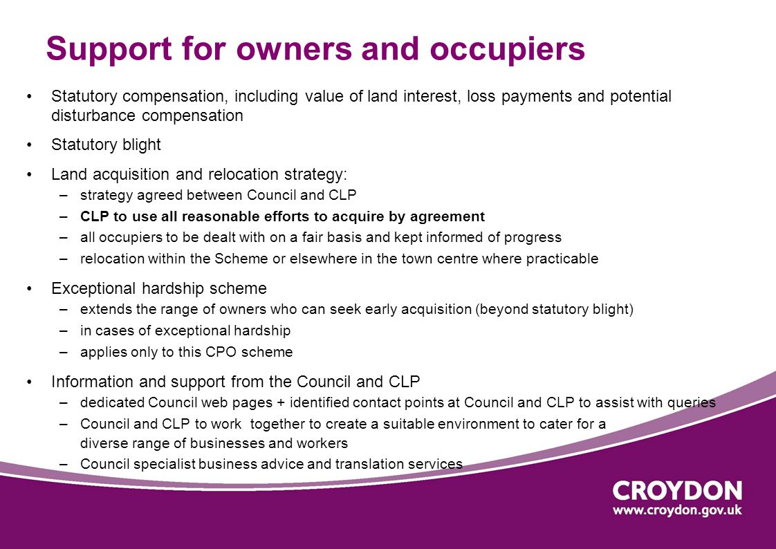 Support for owners and occupiers Statutory compensation, including value of land interest, loss payments and potential disturbance compensation Statutory blight Land acquisition and relocation strategy: –strategy agreed between Council and CLP –CLP to use all reasonable efforts to acquire by agreement –all occupiers to be dealt with on a fair basis and kept informed of progress –relocation within the Scheme or elsewhere in the town centre where practicable Exceptional hardship scheme –extends the range of owners who can seek early acquisition (beyond statutory blight) –in cases of exceptional hardship –applies only to this CPO scheme Information and support from the Council and CLP –dedicated Council web pages + identified contact points at Council and CLP to assist with queries –Council and CLP to work together to create a suitable environment to cater for a diverse range of businesses and workers –Council specialist business advice and translation services