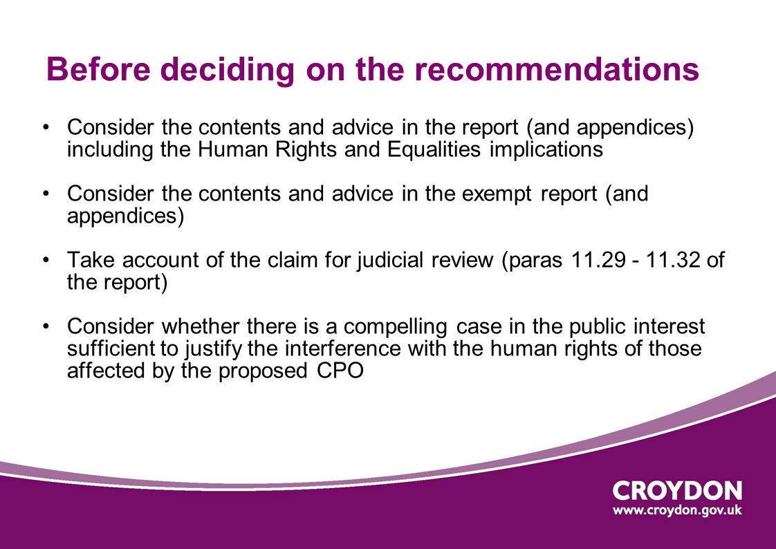 Before deciding on the recommendations Consider the contents and advice in the report (and appendices) including the Human Rights and Equalities implications Consider the contents and advice in the exempt report (and appendices) Take account of the claim for judicial review (paras 11.29 - 11.32 of the report) Consider whether there is a compelling case in the public interest sufficient to justify the interference with the human rights of those affected by the proposed CPO