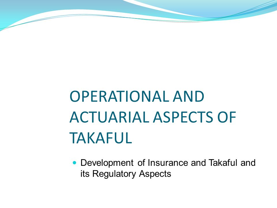 Contributions $$$ Regulators Licensing Regulation Supervision Standards Setting Customer Protection Promotion Participants Takaful Fund Shariah Advisors Shariah Compliant of Operations & Governance Claims & Benefit Payments Investment & Returns Operator Scheme Design Administration Distribution Collections Underwriting Investment Claim payments Risk management Retakaful Tabarru'/Donation Wakalah Fees Actuary Monitor & Review Pricing Valuation TAKAFUL OVERVIEW Surplus/Deficit Participants top up and shares Operator advances and shares Taa'wun/Mutual Assistance Mudarabah