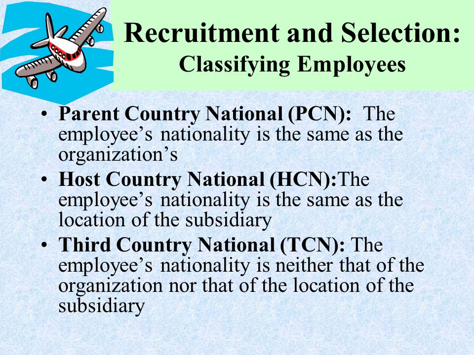 Recruitment and Selection: Classifying Employees Parent Country National (PCN): The employee's nationality is the same as the organization's Host Coun