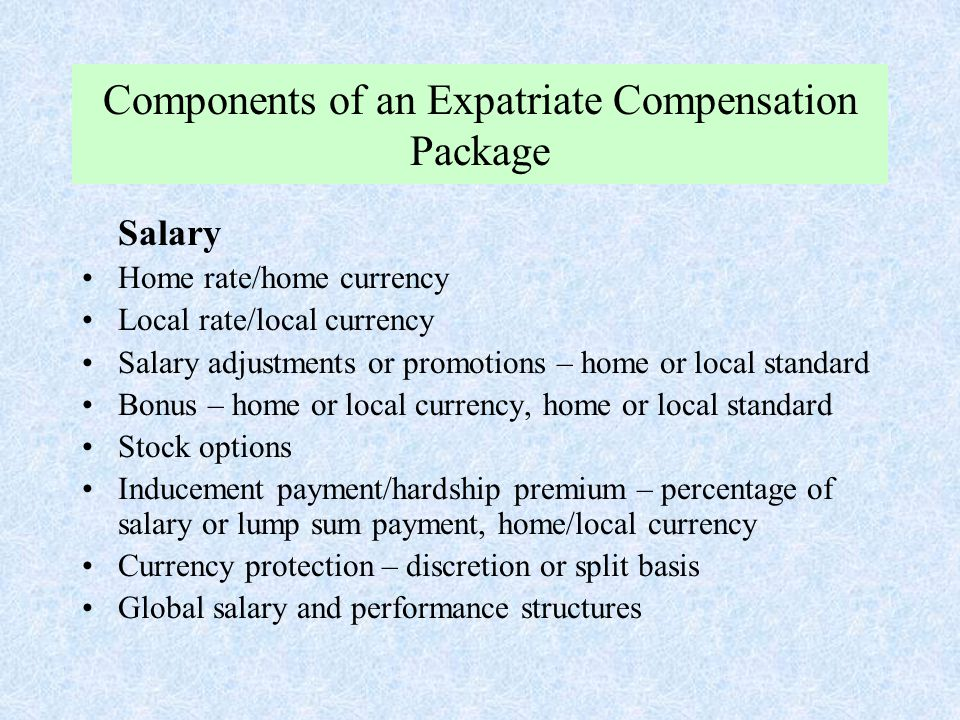 Components of an Expatriate Compensation Package Salary Home rate/home currency Local rate/local currency Salary adjustments or promotions – home or l