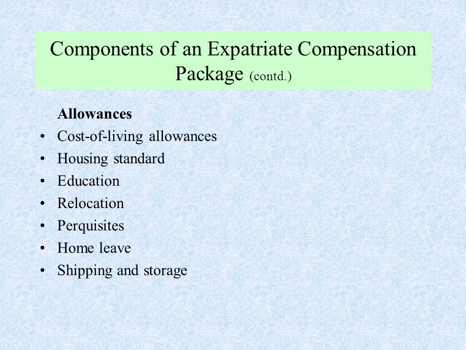 Components of an Expatriate Compensation Package (contd.) Allowances Cost-of-living allowances Housing standard Education Relocation Perquisites Home