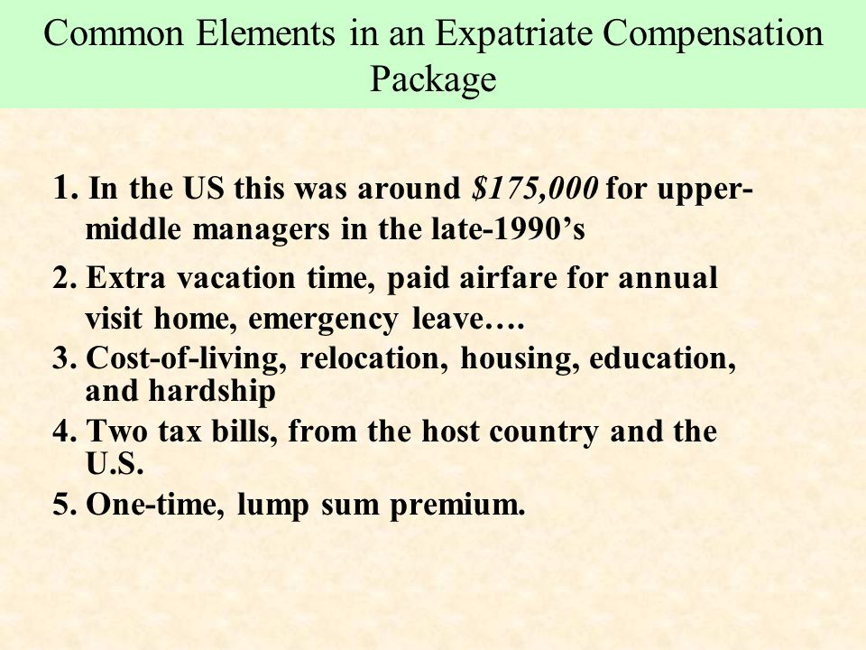 Common Elements in an Expatriate Compensation Package 1. In the US this was around $175,000 for upper- middle managers in the late-1990's 2. Extra vac