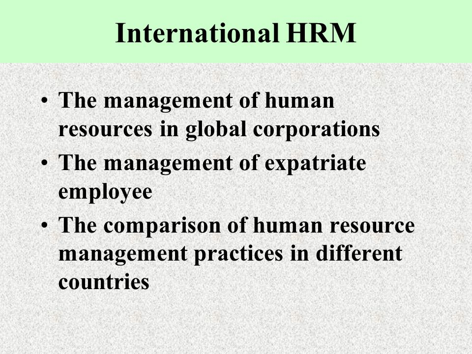 International HRM The management of human resources in global corporations The management of expatriate employee The comparison of human resource mana