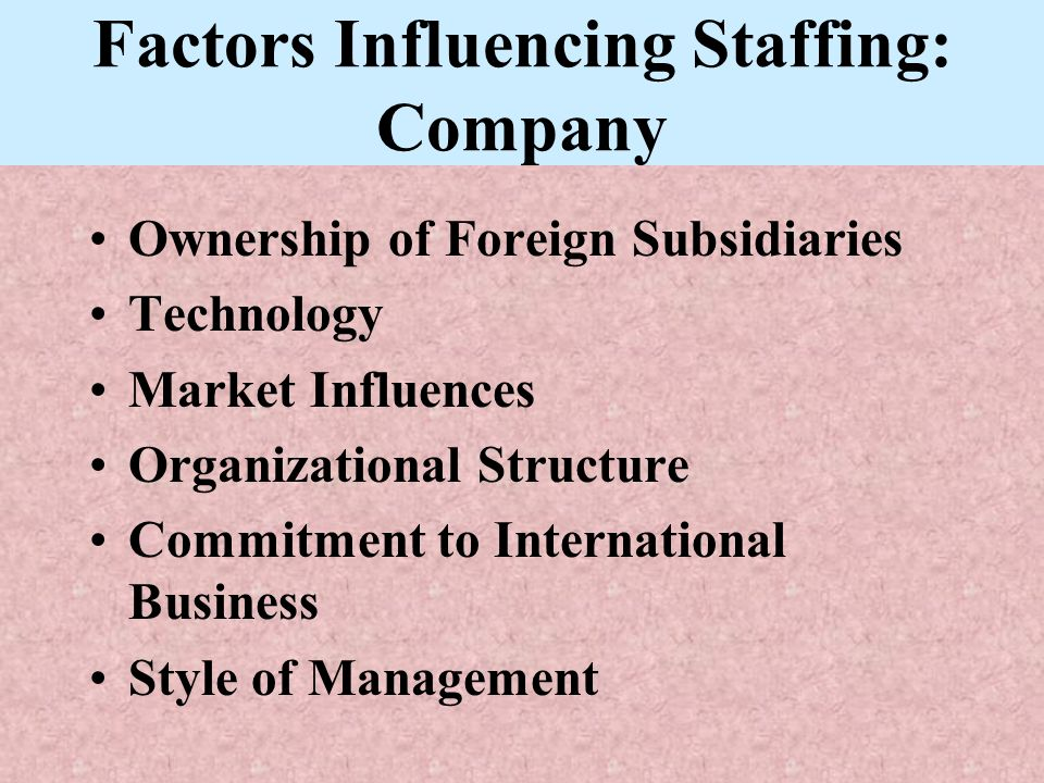 Factors Influencing Staffing: Company Ownership of Foreign Subsidiaries Technology Market Influences Organizational Structure Commitment to Internatio