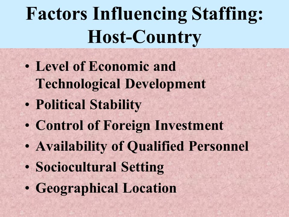 Factors Influencing Staffing: Host-Country Level of Economic and Technological Development Political Stability Control of Foreign Investment Availabil
