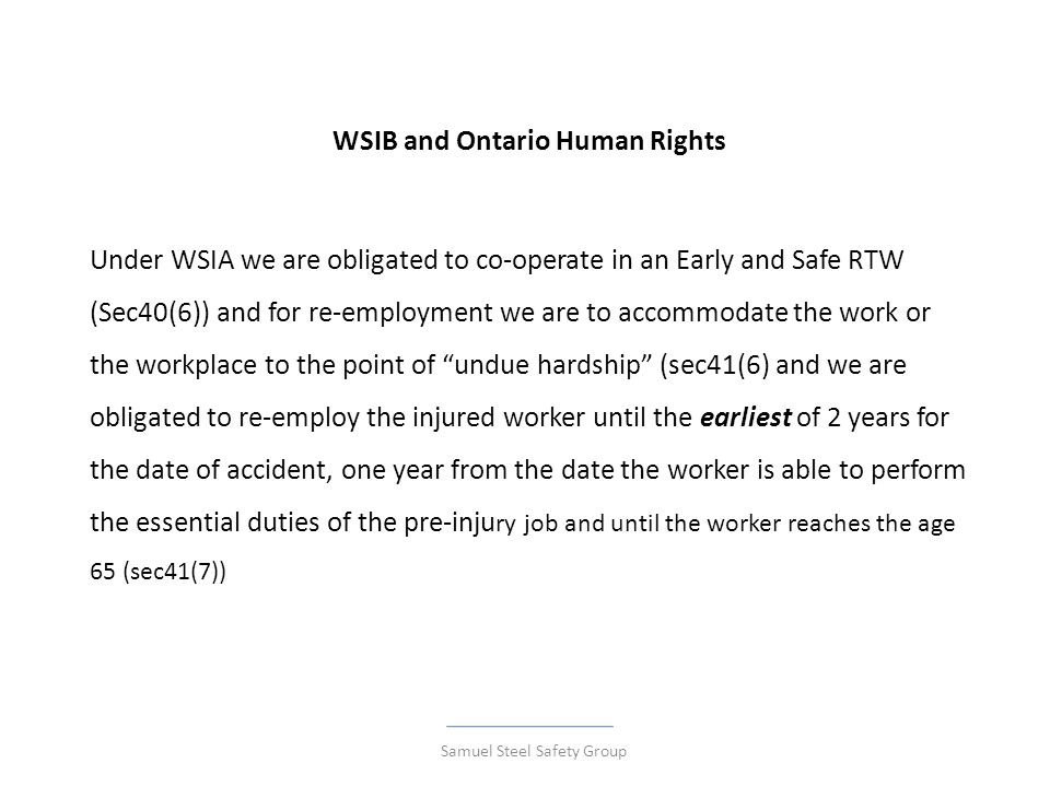 WSIB and Ontario Human Rights Under WSIA we are obligated to co-operate in an Early and Safe RTW (Sec40(6)) and for re-employment we are to accommodat