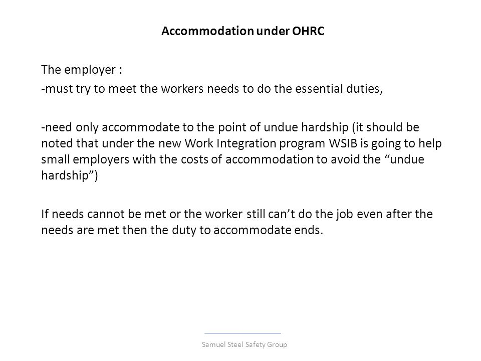 Accommodation under OHRC The employer : -must try to meet the workers needs to do the essential duties, -need only accommodate to the point of undue hardship (it should be noted that under the new Work Integration program WSIB is going to help small employers with the costs of accommodation to avoid the undue hardship ) If needs cannot be met or the worker still can't do the job even after the needs are met then the duty to accommodate ends.